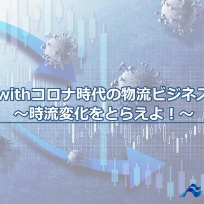 withコロナ時代の物流ビジネス ~時流変化をとらえよ!~
