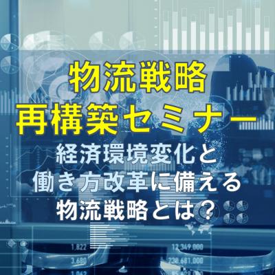 「物流戦略再構築セミナー」経済環境変化と働き方改革に備える物流戦略とは?